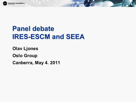 1 Panel debate IRES-ESCM and SEEA Olav Ljones Oslo Group Canberra, May 4. 2011.