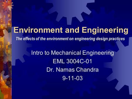 Environment and Engineering Intro to Mechanical Engineering EML 3004C-01 Dr. Namas Chandra 9-11-03 The effects of the environment on engineering design.