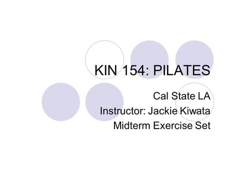KIN 154: PILATES Cal State LA Instructor: Jackie Kiwata Midterm Exercise Set.