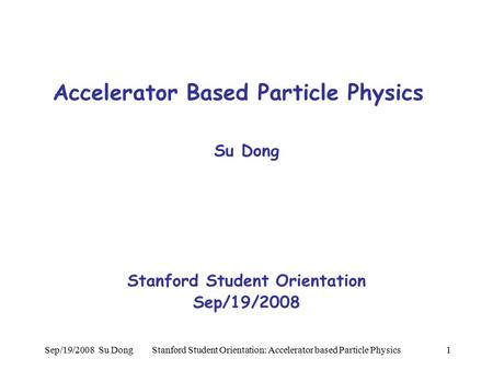 Sep/19/2008 Su Dong Stanford Student Orientation: Accelerator based Particle Physics1 Accelerator Based Particle Physics Su Dong Stanford Student Orientation.
