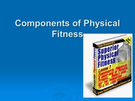 Components of Physical Fitness. Physical Fitness  Physical fitness is the entire human organism's ability to function efficiently and effectively. It.