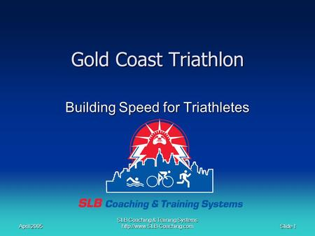 April 2005 Slide 1 SLB Coaching & Training Systems  Gold Coast Triathlon Building Speed for Triathletes.