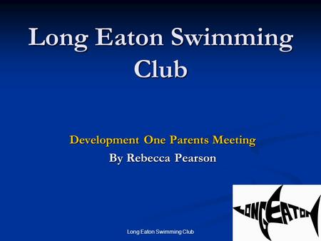 Long Eaton Swimming Club 1 Development One Parents Meeting By Rebecca Pearson.