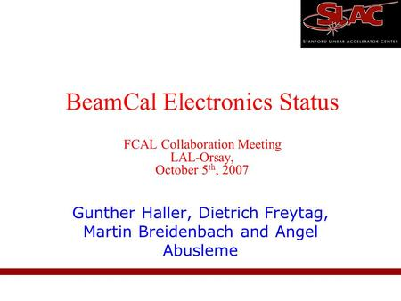 BeamCal Electronics Status FCAL Collaboration Meeting LAL-Orsay, October 5 th, 2007 Gunther Haller, Dietrich Freytag, Martin Breidenbach and Angel Abusleme.