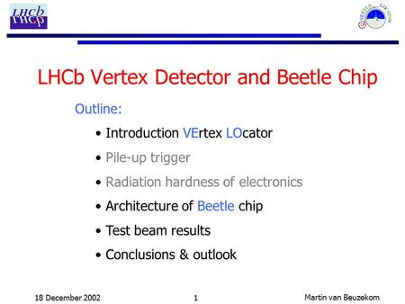 Martin van Beuzekom 18 December 20021 LHCb Vertex Detector and Beetle Chip Outline: Introduction VErtex LOcator Pile-up trigger Radiation hardness of electronics.