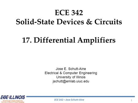 ECE 342 – Jose Schutt-Aine 1 ECE 342 Solid-State Devices & Circuits 17. Differential Amplifiers Jose E. Schutt-Aine Electrical & Computer Engineering University.