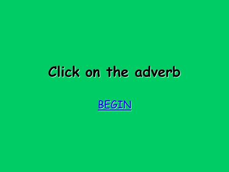 Click on the adverb BEGIN oops! Try again Try again.