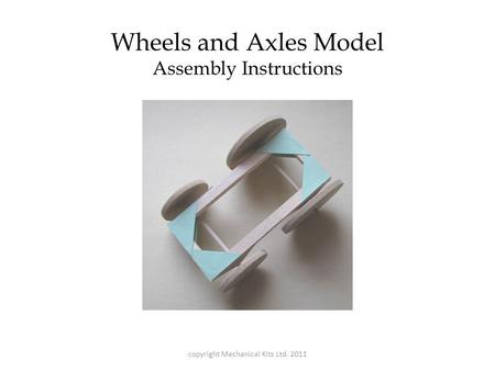 Wheels and Axles Model Assembly Instructions copyright Mechanical Kits Ltd. 2011.