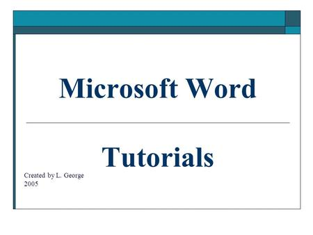 Microsoft Word Tutorials Created by L. George 2005.