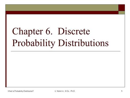 What Is Probability Distribution?Ir. Muhril A., M.Sc., Ph.D.1 Chapter 6. Discrete Probability Distributions.