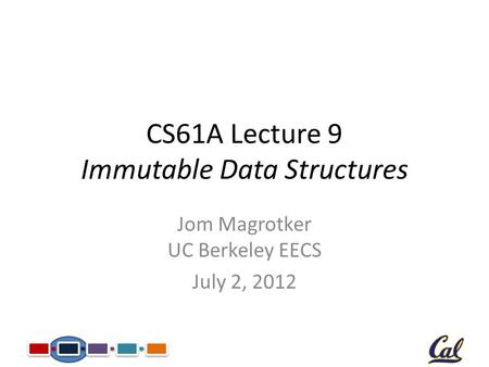 CS61A Lecture 9 Immutable Data Structures Jom Magrotker UC Berkeley EECS July 2, 2012.