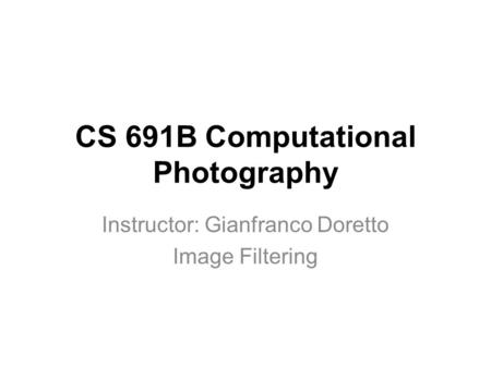CS 691B Computational Photography Instructor: Gianfranco Doretto Image Filtering.