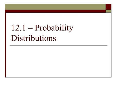 12.1 – Probability Distributions