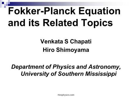 Hirophysics.com Fokker-Planck Equation and its Related Topics Venkata S Chapati Hiro Shimoyama Department of Physics and Astronomy, University of Southern.