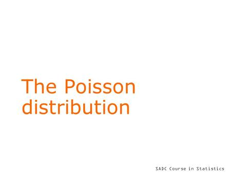 SADC Course in Statistics The Poisson distribution.
