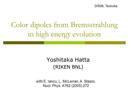 Color dipoles from Bremsstrahlung in high energy evolution Yoshitaka Hatta (RIKEN BNL) with E. Iancu, L. McLerran, A. Stasto, Nucl. Phys. A762 (2005) 272.