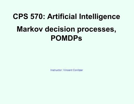 CPS 570: Artificial Intelligence Markov decision processes, POMDPs Instructor: Vincent Conitzer.