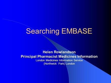 Searching EMBASE Helen Rowlandson Principal Pharmacist Medicines Information London Medicines Information Service (Northwick Park) London.