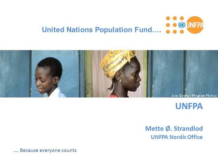UNFPA Mette Ø. Strandlod UNFPA Nordic Office United Nations Population Fund…..... Because everyone counts.
