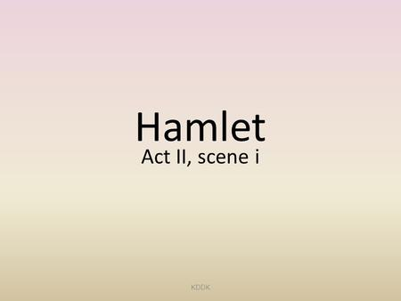 Hamlet Act II, scene i KDDK. 1. What is ironic about Polonius' attempt to learn about Laertes' life in Paris? If Reynaldo follows Polonius' instruction,