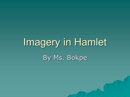 Imagery in Hamlet By Ms. Bokpe. Imagery of disease, poison and decay  Help us understand the bitter relationships that exist and Hamlet's own cynicism.