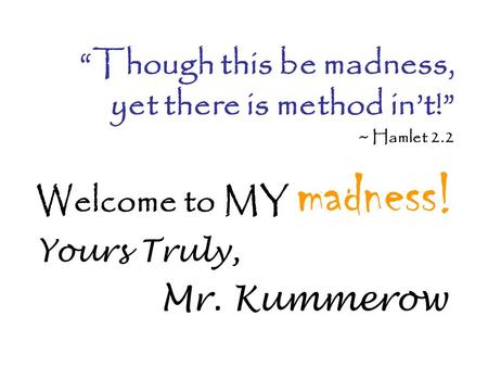 "Welcome to MY madness! Yours Truly, Mr. Kummerow ""Though this be madness, yet there is method in't!"" ~ Hamlet 2.2."