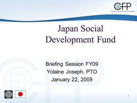 1 Japan Social Development Fund Briefing Session FY09 Yolaine Joseph, PTO January 22, 2009.