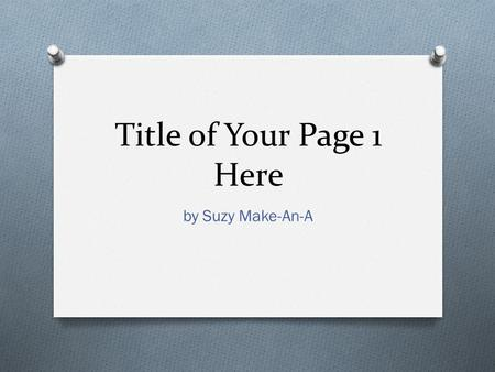 Title of Your Page 1 Here by Suzy Make-An-A. Topics to be Covered O Reason behind the page's title O Reason for the Creative Publisher Name O Title of.