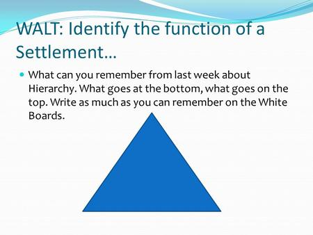WALT: Identify the function of a Settlement… What can you remember from last week about Hierarchy. What goes at the bottom, what goes on the top. Write.