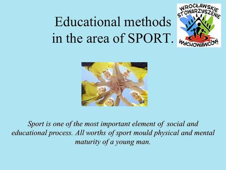 Educational methods in the area of SPORT. Sport is one of the most important element of social and educational process. All worths of sport mould physical.