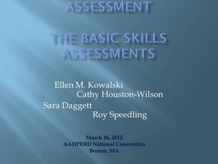 Ellen M. Kowalski Cathy Houston-Wilson Sara Daggett Roy Speedling March 16, 2012 AAHPERD National Convention Boston, MA.