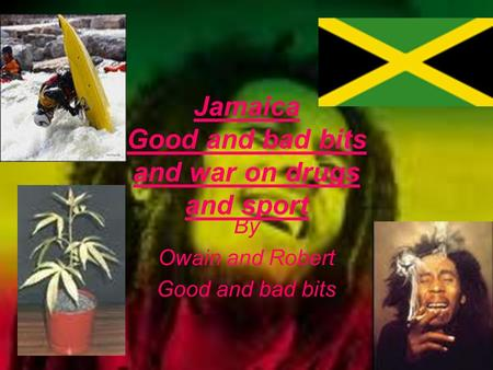 Jamaica Good and bad bits and war on drugs and sport By Owain and Robert Good and bad bits.