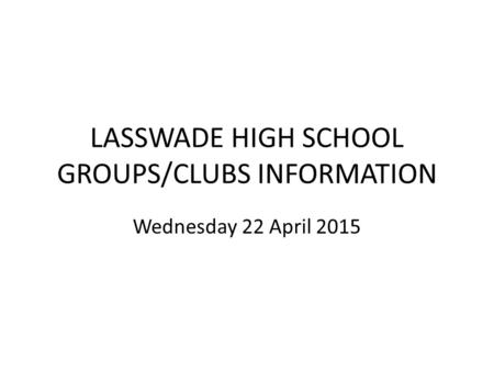 LASSWADE HIGH SCHOOL GROUPS/CLUBS INFORMATION Wednesday 22 April 2015.