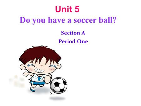 Unit 5 Do you have a soccer ball? Section A Period One.