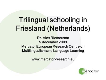 Trilingual schooling in Friesland (Netherlands) Dr. Alex Riemersma 5 december 2009 Mercator European Research Centre on Multilingualism and Language Learning.