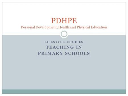 LIFESTYLE CHOICES TEACHING IN PRIMARY SCHOOLS PDHPE Personal Development, Health and Physical Education.