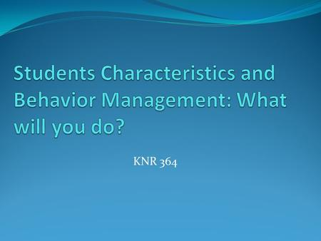 KNR 364. Who are today's students? Prior experiences Values Development (physical, psychological, emotional) Parental support/interference Access to technology.