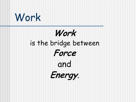 Work is the bridge between Force and Energy. The General Work Equation  W = F  r cos   F: force (N)   r : displacement (m)   : angle between.