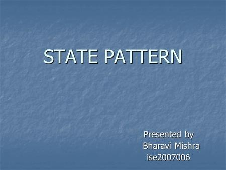 STATE PATTERN Presented by Bharavi Mishra Bharavi Mishraise2007006.