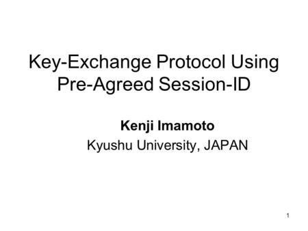 1 Key-Exchange Protocol Using Pre-Agreed Session-ID Kenji Imamoto Kyushu University, JAPAN.