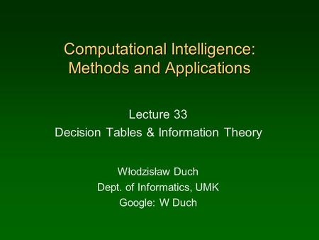 Computational Intelligence: Methods and Applications Lecture 33 Decision Tables & Information Theory Włodzisław Duch Dept. of Informatics, UMK Google: