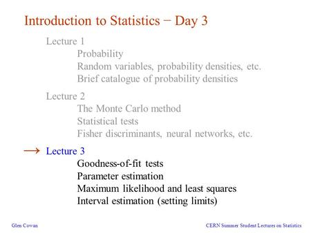 1 Introduction to Statistics − Day 3 Glen Cowan Lecture 1 Probability Random variables, probability densities, etc. Brief catalogue of probability densities.