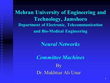1 Mehran University of Engineering and Technology, Jamshoro Department of Electronic, Telecommunication and Bio-Medical Engineering Neural Networks Committee.