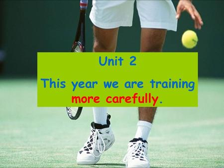 Unit 2 This year we are training more carefully..