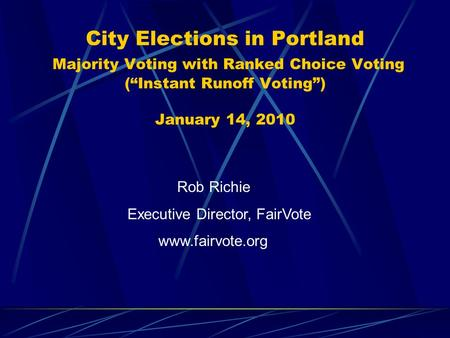 "City Elections in Portland Majority Voting with Ranked Choice Voting (""Instant Runoff Voting"") January 14, 2010 Rob Richie Executive Director, FairVote."