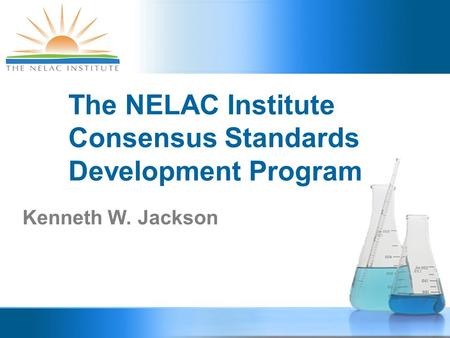 The NELAC Institute Consensus Standards Development Program Kenneth W. Jackson.