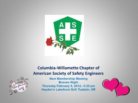 Columbia-Willamette Chapter of American Society of Safety Engineers Next Membership Meeting Bosses Night Thursday February 9, 2012– 5:30 pm Hayden's Lakefront.