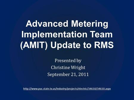 Advanced Metering Implementation Team (AMIT) Update to RMS Presented by Christine Wright September 21, 2011