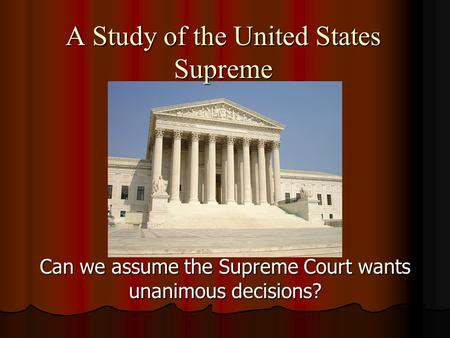 A Study of the United States Supreme Can we assume the Supreme Court wants unanimous decisions?