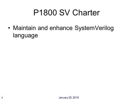 1 January 25, 2016 P1800 SV Charter Maintain and enhance SystemVerilog language.